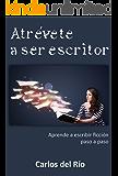 Atrévete a ser escritor: Aprende a escribir ficción paso a paso (Spanish Edition)