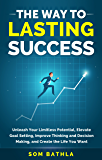 The Way To Lasting Success: Unleash Your Limitless Potential, Elevate Goal Setting, Improve Thinking and Decision Making, and Create the Life You Want (English Edition)