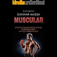 COMO GANHAR MASSA MUSCULAR: Os Segredos Para Construir Músculos, as Formulas e os Planos de Treino Para Ganhar Músculos…