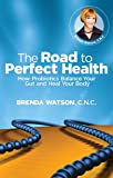 The Road to Perfect Health - How Probiotics Balance Your Gut and Heal Your Body
