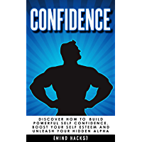 Confidence: How to Build Powerful Self Confidence, Boost Your Self Esteem and Unleash Your Hidden Alpha (Confidence, Self Confidence, Self Esteem, Charisma, ... Self Belief Book 8) (English Edition)