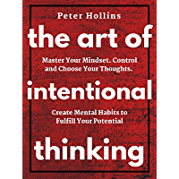 The Art of Intentional Thinking: Master Your Mindset. Control and Choose Your Thoughts. Create Mental Habits to Fulfill…