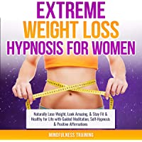 Extreme Weight Loss Hypnosis for Women: Naturally Lose Weight, Look Amazing, & Stay Fit & Healthy for Life with Guided Meditation, Self-Hypnosis & Positive Affirmations