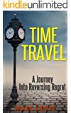 Time Travel: A Journey Into Reversing Regret (Time Machine, Time Travel Adventures, Time Travel Romance, Time Travel Science Fiction, Time Traveler, Regret, Parallel Lives)