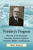 Priestley's Progress: The Life of Sir Raymond Priestley, Antarctic Explorer, Scientist, Soldier, Academician