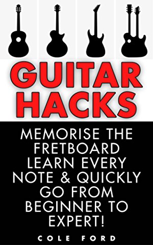 Guitar Hacks: Memorize the Fretboard; Learn Every Note & Quickly Go From Beginner to Expert! (Guitar; Guitar Lessons; Bass Guitar; Fretboard; Ukulele; Guitar Scales; Songwriting; Electric Guitar)