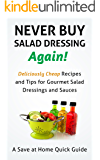 Never Buy Salad Dressing Again! Deliciously Cheap Recipes and Tips for Gourmet Salad Dressings and Sauces (Save At Home Guide)