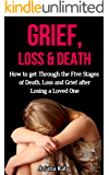 Grief and Loss: How to Get Through the Five Stages of Grief, Death and Loss after Losing a Loved One (Grief Recovery, Bereavement, Grief Counselling, Denial of Death, Finding Happiness)