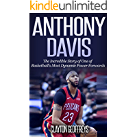 Anthony Davis: The Incredible Story of One of Basketball's Most Dynamic Power Forwards (Basketball Biography Books)