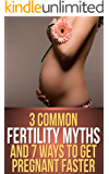 Fertility: 3 Common Fertility Myths and 7 Ways to Get You Pregnant Faster (How to Boost Your Chances of Pregnancy with Diet and Supplements)