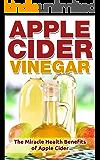 Apple Cider Vinegar: The Miracle Health Benefits of Apple Cider Vinegar (Apple Cider Vinegar for Weight Loss, Detox, Apple Cider Vinegar Cure, Apple Cider Vinegar Recipes)