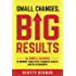 Small Changes, Big Results: 26 simple changes to improve your faith, finances, health, and relationships!