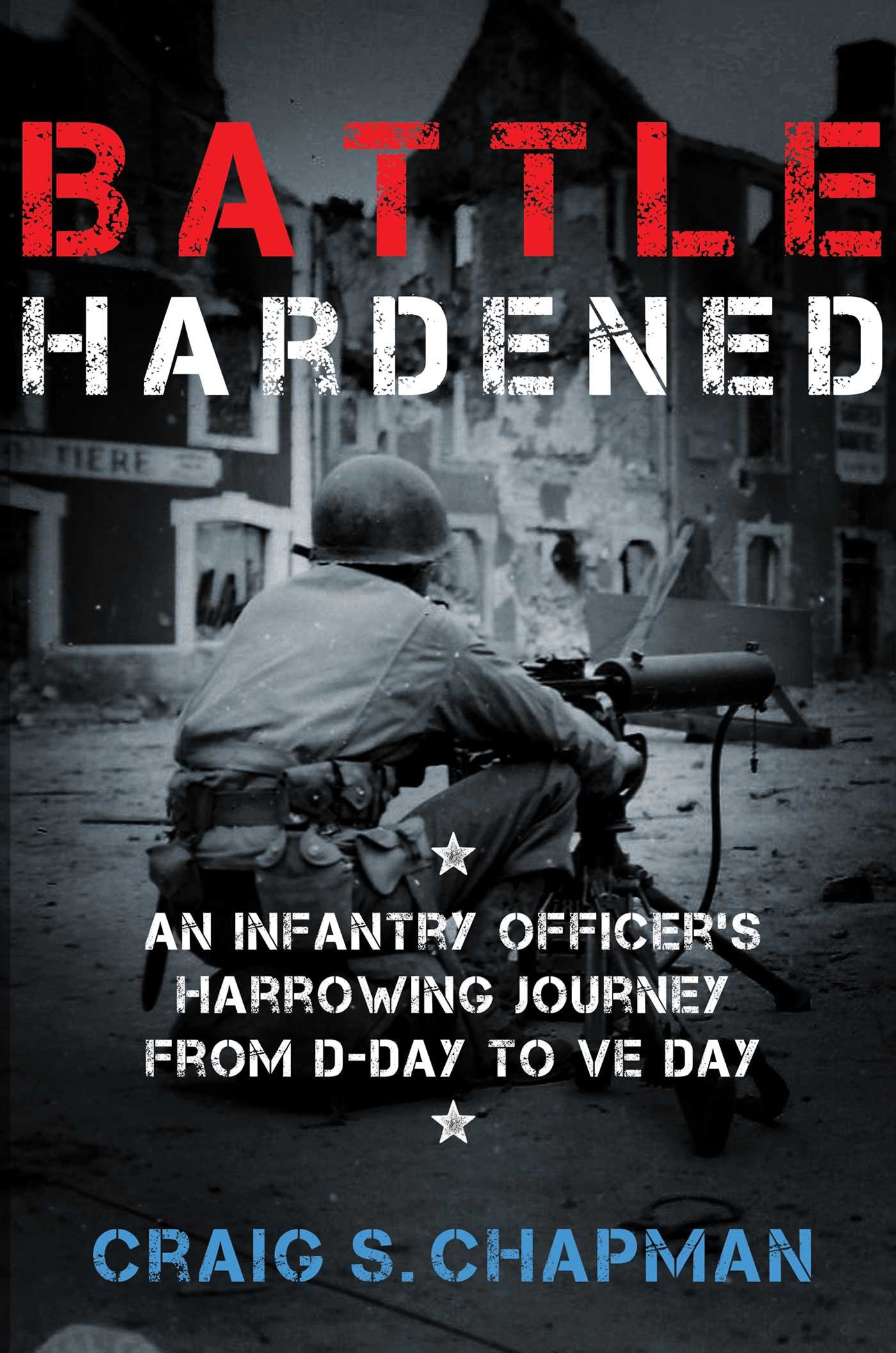Battle Hardened: An Infantry Officer's Harrowing Journey from D-Day to V-E Day ebook