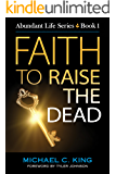 Faith To Raise The Dead (Abundant Life Series Book 1)