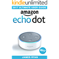Amazon Echo Dot: The Ultimate User Guide & Manual To Alexa (2017 Edition)