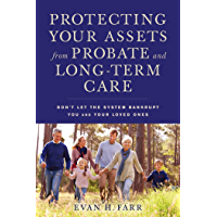 Protecting Your Assets from Probate and Long-Term Care: Don't Let the System Bankrupt You and Your Loved Ones