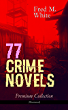 77 CRIME NOVELS - Premium Collection (Illustrated): The Ends of Justice, Powers of Darkness, The Seed of Empire, The Five Knots, The Edge of the Sword, ... of the Four Fingers, A Crime on Canvas...