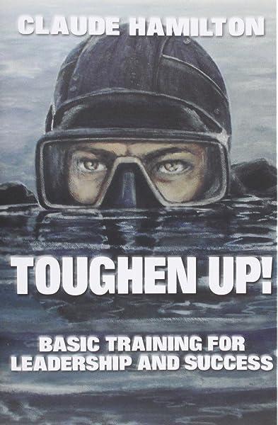 Toughen Up Basic Training For Leadership And Success Hamilton Claude 9780989576338 Amazon Com Books