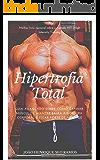 Hipertrofia Total: Guia avançado sobre como ganhar músculos, manter baixa a gordura corporal e ficar forte de verdade.