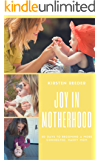 Joy in Motherhood: 30 Days to Becoming a More Connected, Happy Mom
