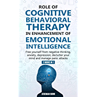 Role of Cognitive Behavioral Therapy in Enhancement of Emotional Intelligence (2 Books in 1): Free yourself from negative thinking, anxiety, depression ... and manage panic attacks (English Edition)