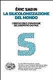 La silicolonizzazione del mondo: L'irresistibile espansione del liberismo digitale (Einaudi. Passaggi)