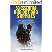 "53 Essential Bug Out Bag Supplies:: How to Build a Suburban ""Go Bag"" You Can Rely Upon"