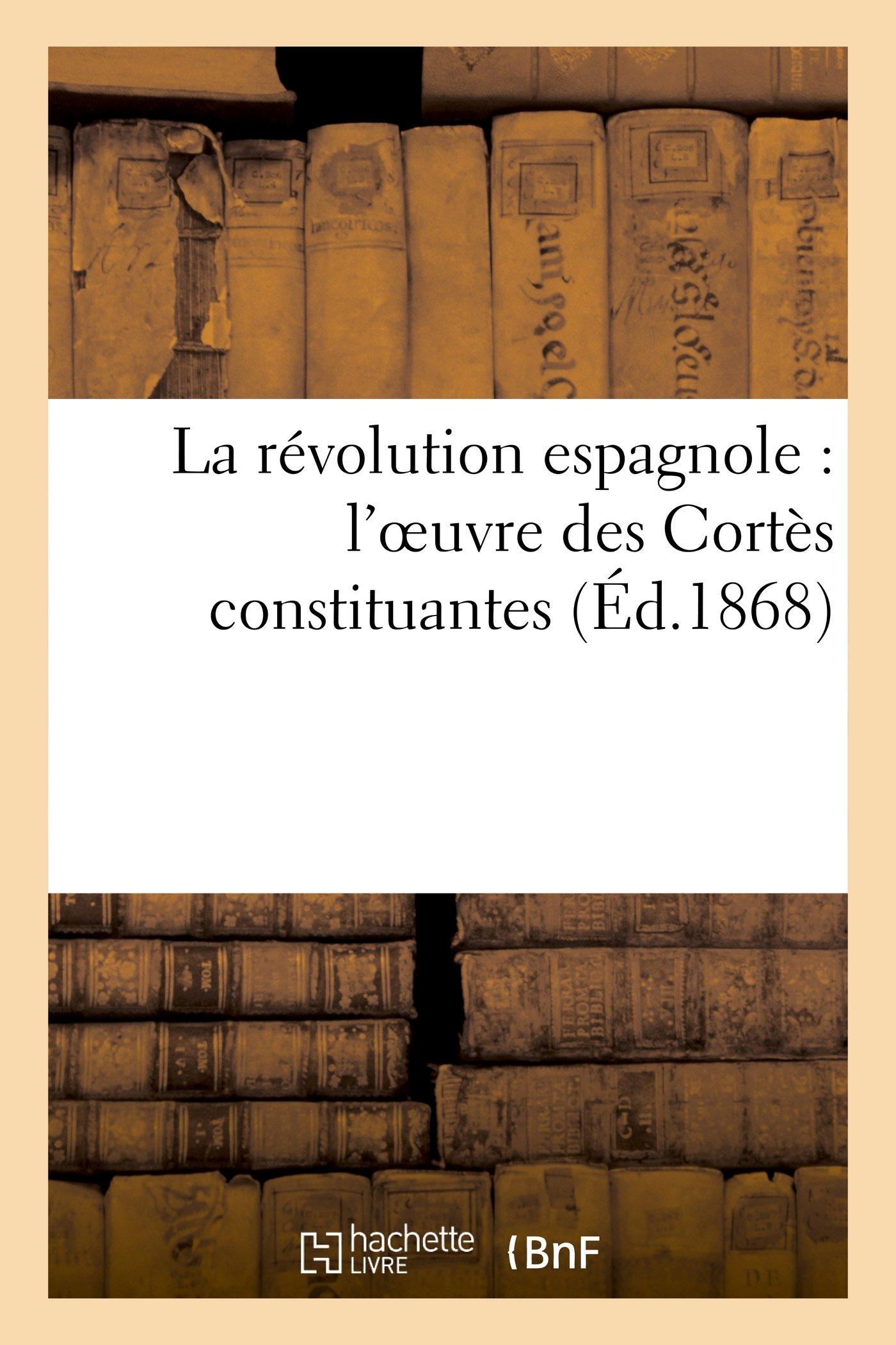 La révolution espagnole: l'oeuvre des Cortès constituantes (Éd.1868) (Histoire) (French Edition) pdf epub