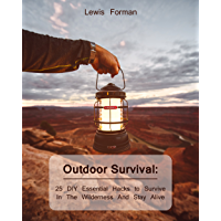 Outdoor Survival: 25 DIY Essential Hacks To Survive In The Wilderness And Stay Alive (English Edition)