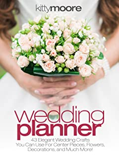 Wedding Planner (3rd Edition): 43 Elegant Wedding Crafts You Can Use For Center Pieces, Flowers, Decorations, And Much More!