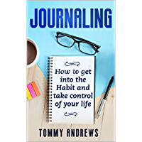Journaling: How to Get into the Habit and Take Control of Your Life (Mindfulness, Creative, Happy Life, Wealth, Happy, Anxiety, Calmness) (English Edition)