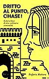 Dritto al Punto, Chase!: 6 storie di stra–ordinaria criminalità (Collana Storie Brevi di Giallo e Suspense Vol. 1) (Italian Edition)