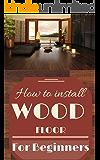 Wood Floor: Wood Floor Installation Basics for Beginners - Wood Flooring Explained - Wood Floor Tips (Wood Flooring - Woodworking Basics - Carpentry Book 1)