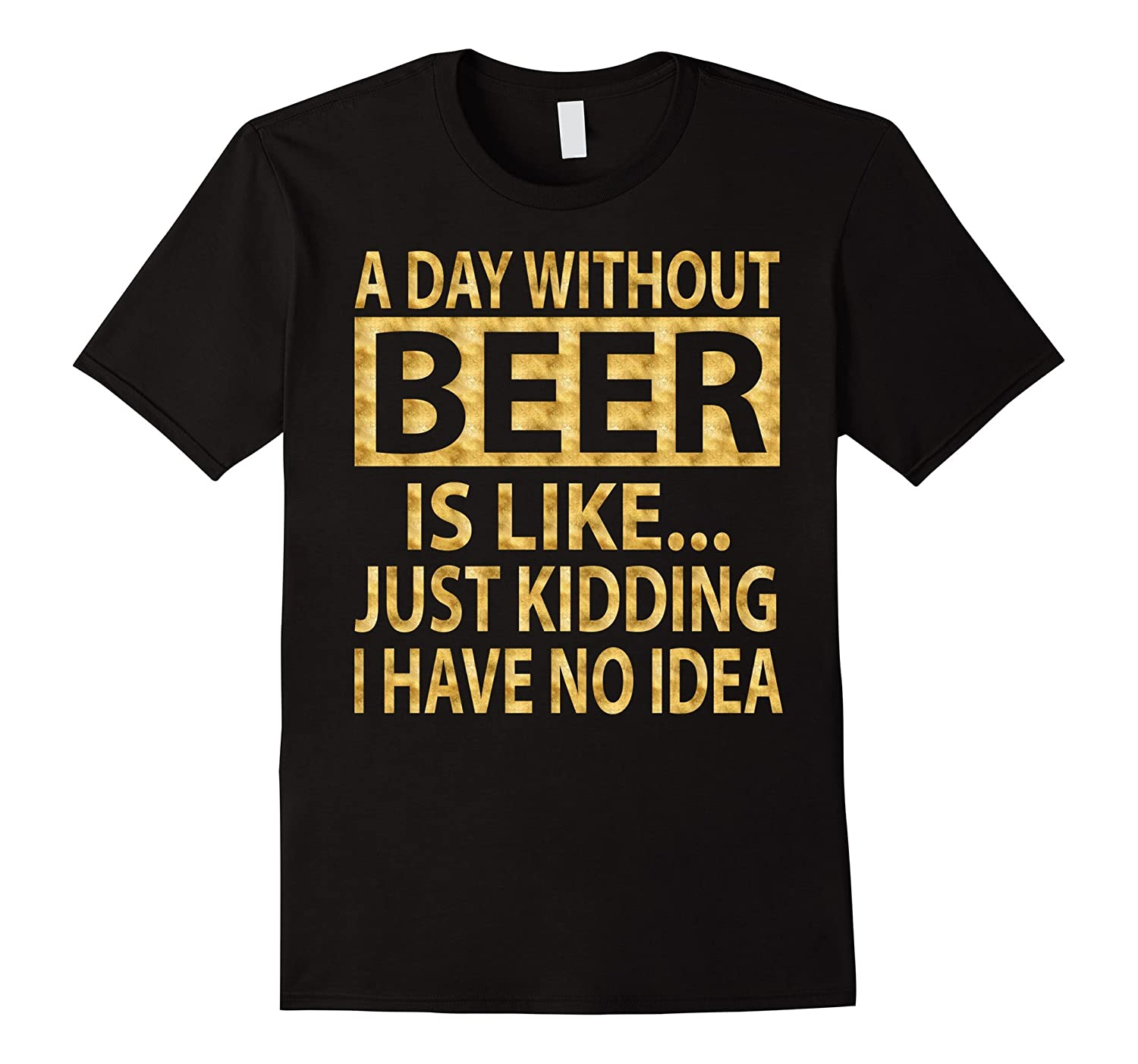 A day without beer is like just kidding T-Shirt Gold Foil-TD