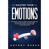 Master Your Emotions: Take Control of Your Life Learn to Overcome Depression, Negative Thoughts, Anxiety, and Panic Attacks. Learn to Take Control of Your ... and Master Those Emotions (English Edition)