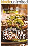 Masterbuilt Electric Smoker Cookbook: 100 Amazing Recipes and Step-By-Step Guide to Smoke It Like a Pro Using Your Masterbuilt Smoker
