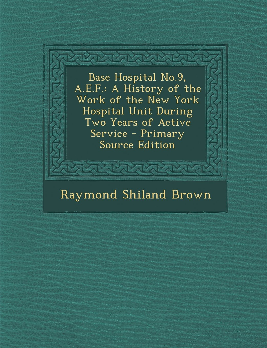 Read Online Base Hospital No.9, A.E.F.: A History of the Work of the New York Hospital Unit During Two Years of Active Service - Primary Source Edition ebook