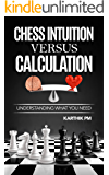 Chess Intuition Versus Calculation: Understanding what you need (Ultimate Strategies Book 1)