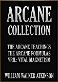 THE ARCANE COLLECTION: The Arcane Teaching, The Arcane Formulas, and Vril: Vital Magnetism. (English Edition)