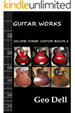 Guitar Works Volume Three: Custom Builds Two