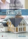 2018 a 2023 EL MEJOR MOMENTO PARA COMPRAR O INVERTIR EN UNA CASA (SECTOR INMOBILIARIO)