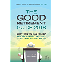 The Good Retirement Guide 2018: Everything You Need to Know About Health, Property, Investment, Leisure, Work, Pensions and Tax