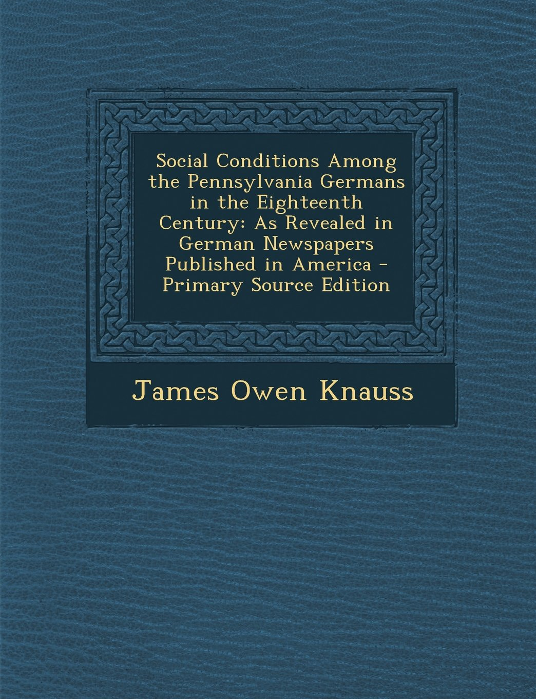 Social Conditions Among the Pennsylvania Germans in the Eighteenth Century: As Revealed in German Newspapers Published in America - Primary Source EDI pdf