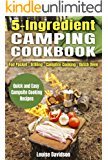 5 Ingredient Camping Cookbook: Foil Packet – Grilling – Campfire Cooking – Dutch Oven (Outdoor Cooking Book 2)