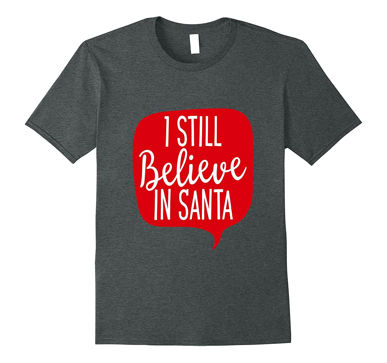 Christmas Shirt Holiday Xmas I Still Believe In Santa Claus-T-Shirt