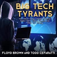 Big Tech Tyrants: How Silicon Valley's Stealth Practices Addict Teens, Silence Speech and Steal Your Privacy