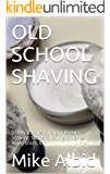 OLD SCHOOL SHAVING: Safety Razors, Straight Razors, Shaving Soaps, Shaving Brushes, Alum Blocs, Etc. (English Edition)