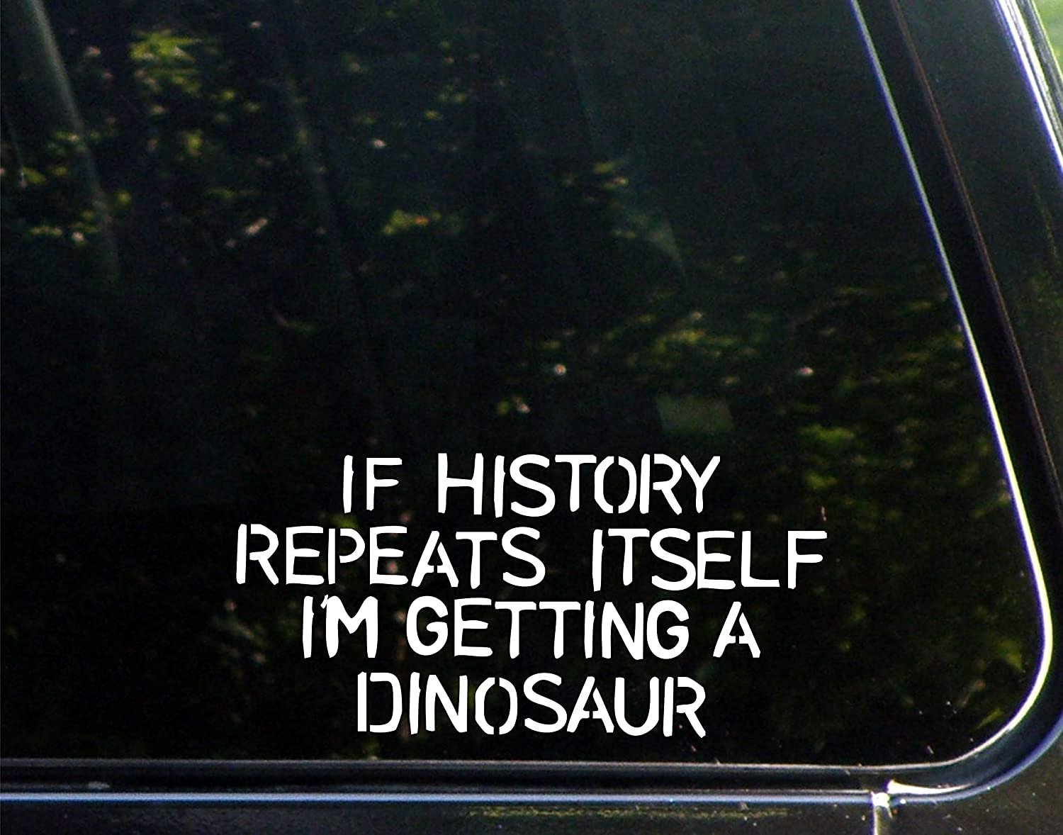 "If History Repeats Itself I'm Getting A Dinosaur - 8"" x 4"" - Vinyl Die Cut Decal/Bumper Sticker for Windows, Cars, Trucks, Laptops, Etc."