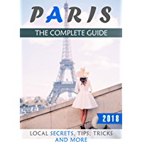 Paris: The Complete Guide (2018) - Local Secrets, Tips, Tricks and More (English Edition)