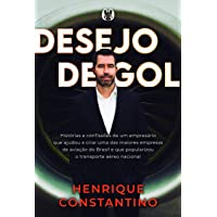 Desejo de Gol: Histórias e confissões de um empresário que ajudou a criar uma das maiores empresas de aviação do Brasil…